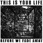 This is Your Life - Before We Fade Away