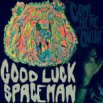 Good Luck Spaceman - Come Here It\'s Quick